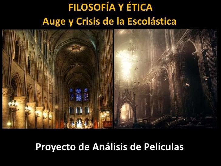 FILOSOFÍA Y ÉTICA<br />Auge y Crisis de la Escolástica<br />Proyecto de Análisis de Películas<br />
