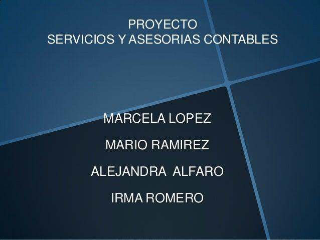 PROYECTOSERVICIOS Y ASESORIAS CONTABLES       MARCELA LOPEZ       MARIO RAMIREZ     ALEJANDRA ALFARO        IRMA ROMERO