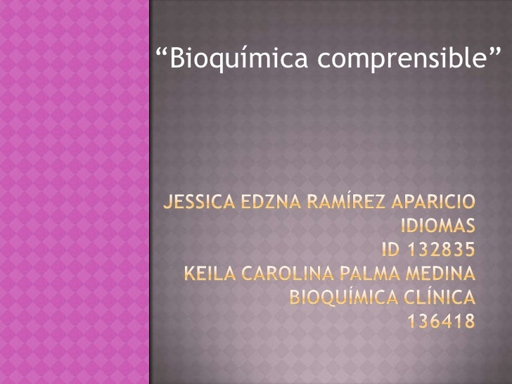 """Bioquímica comprensible""<br />Jessica EDZNA RAMÍREZ APARICIOIDIOMASID 132835KEILA CAROLINA PALMA MEDINABIOQUÍMICA CLÍNICA..."
