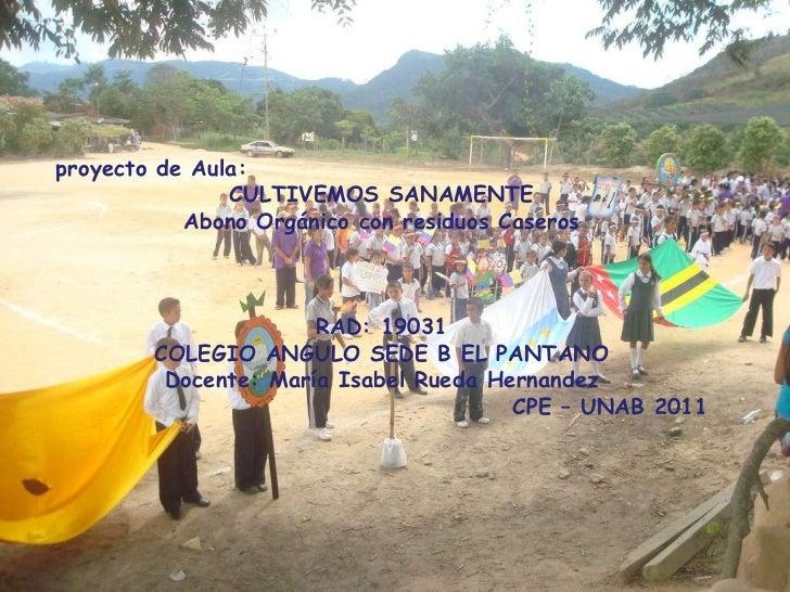 proyecto de Aula:  CULTIVEMOS SANAMENTE Abono Orgánico con residuos Caseros RAD: 19031 COLEGIO ANGULO SEDE B EL PANTANO Do...