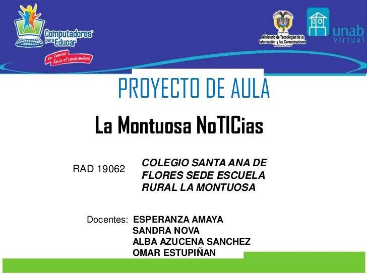 PROYECTO DE AULA<br />La Montuosa NoTICias<br />.<br />COLEGIO SANTA ANA DE FLORES SEDE ESCUELA RURAL LA MONTUOSA<br />RAD...