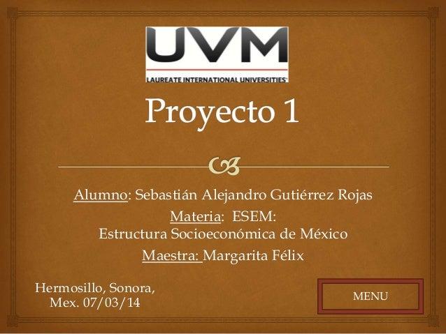 Alumno: Sebastián Alejandro Gutiérrez Rojas Materia: ESEM: Estructura Socioeconómica de México Maestra: Margarita Félix He...
