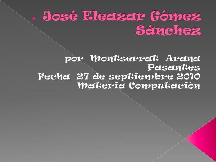 José Eleazar Gómez Sánchez<br />por  Montserrat  Arana Pasantes <br />Fecha  27 de septiembre 2010<br />Materia Computació...