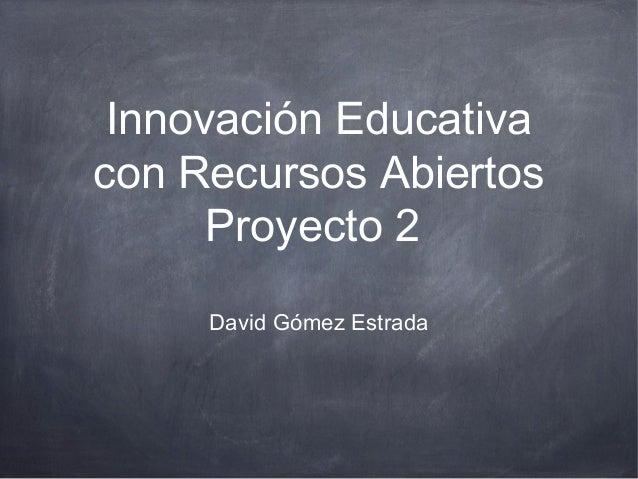 Innovación Educativa con Recursos Abiertos Proyecto 2 David Gómez Estrada