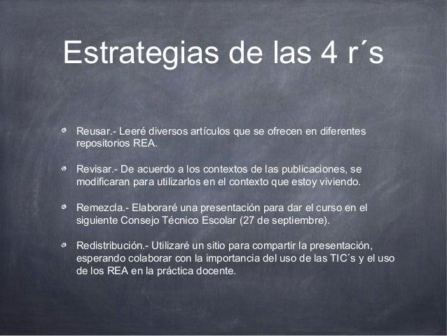 Estrategias de las 4 r´s Reusar.- Leeré diversos artículos que se ofrecen en diferentes repositorios REA. Revisar.- De acu...