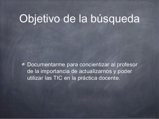 Objetivo de la búsqueda Documentarme para concientizar al profesor de la importancia de actualizarnos y poder utilizar las...