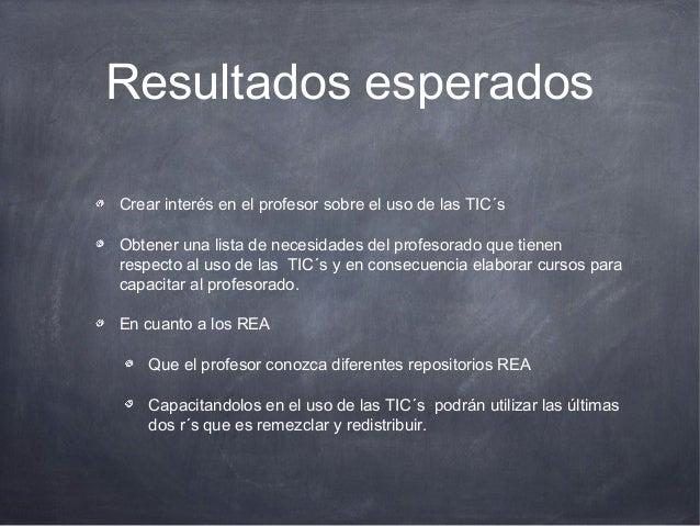 Resultados esperados Crear interés en el profesor sobre el uso de las TIC´s Obtener una lista de necesidades del profesora...