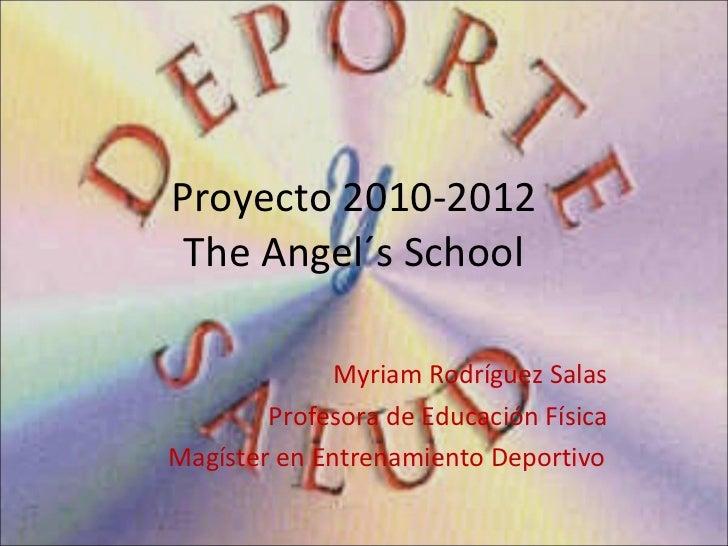 Proyecto 2010-2012   The Angel´s School Myriam Rodríguez Salas Profesora de Educación Física Magíster en Entrenamiento Dep...
