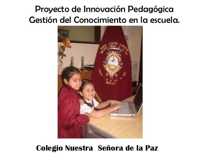 Proyecto de Innovación PedagógicaGestión del Conocimiento en la escuela. Colegio Nuestra Señora de la Paz