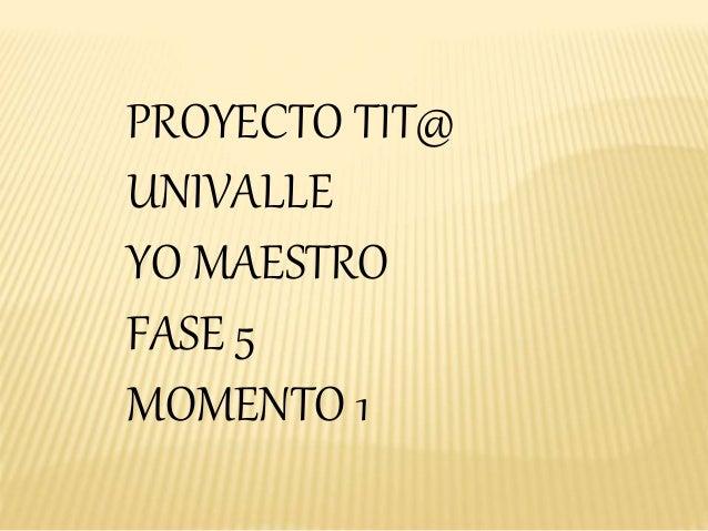 PROYECTO TIT@ UNIVALLE YO MAESTRO FASE 5 MOMENTO 1