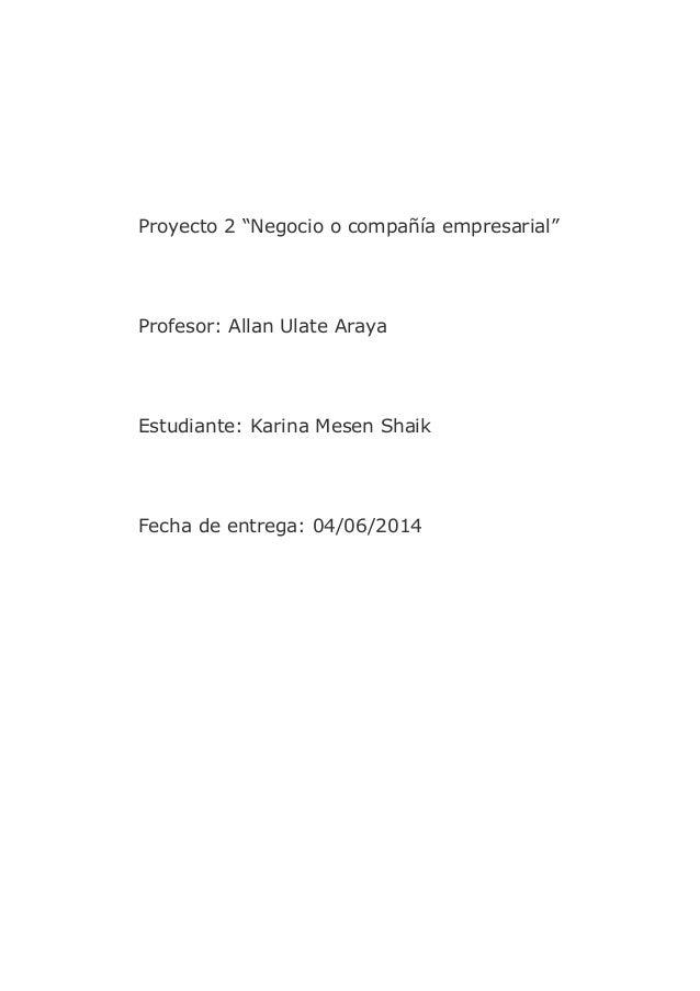 """Proyecto 2 """"Negocio o compañía empresarial"""" Profesor: Allan Ulate Araya Estudiante: Karina Mesen Shaik Fecha de entrega: 0..."""