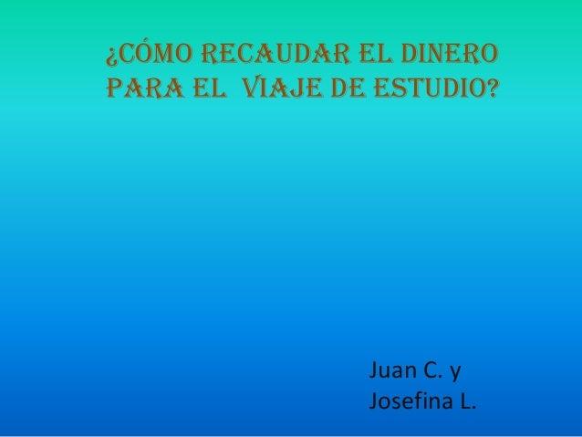 ¿CÓMO RECAUDAR EL DINEROPARA EL VIAJE DE ESTUDIO?                Juan C. y                Josefina L.