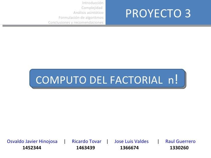 PROYECTO 3 COMPUTO DEL FACTORIAL  n ! Introducción Complejidad  Análisis asintótico Formulación de algoritmos Conclusiones...