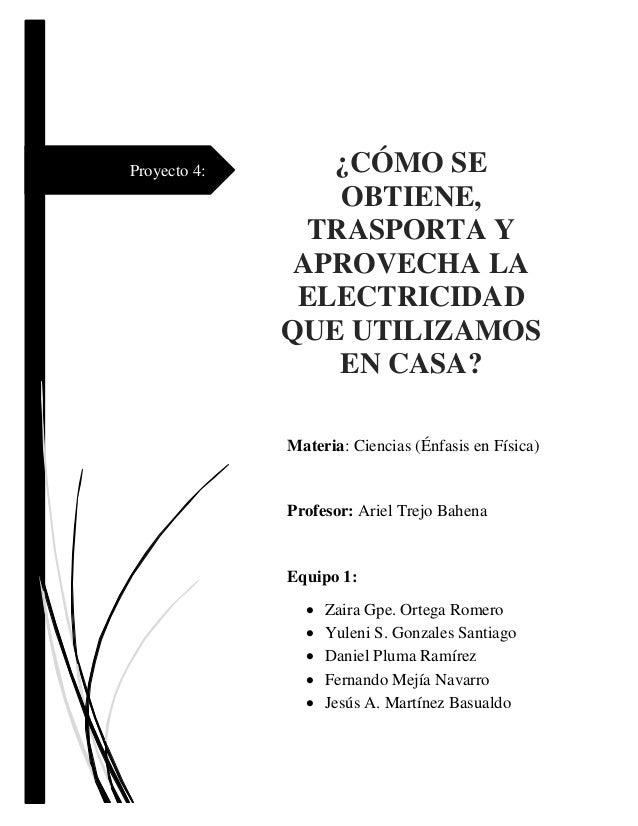 Proyecto 4: ¿CÓMO SE OBTIENE, TRASPORTA Y APROVECHA LA ELECTRICIDAD QUE UTILIZAMOS EN CASA? Materia: Ciencias (Énfasis en ...