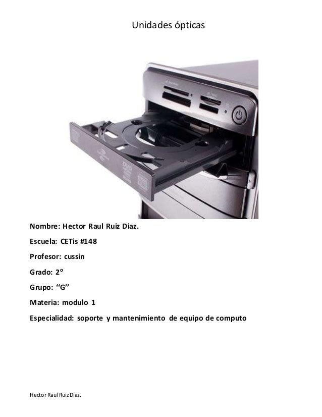 Unidades ópticas Hector Raul RuizDíaz. Nombre: Hector Raul Ruiz Diaz. Escuela: CETis #148 Profesor: cussin Grado: 2o Grupo...