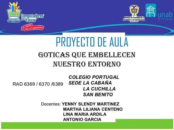 PROYECTO DE AULA GOTICAS QUE EMBELLECEN NUESTRO ENTORNO RAD 6369 / 6370 /6389 COLEGIO PORTUGAL SEDE LA CABAÑA LA CUCHILLA ...