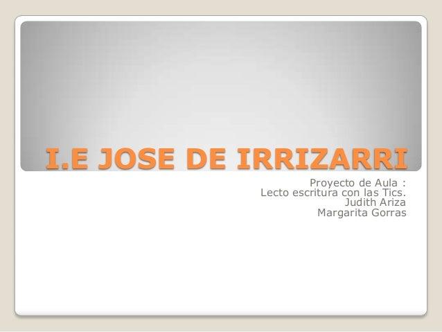 I.E JOSE DE IRRIZARRI                     Proyecto de Aula :            Lecto escritura con las Tics.                     ...