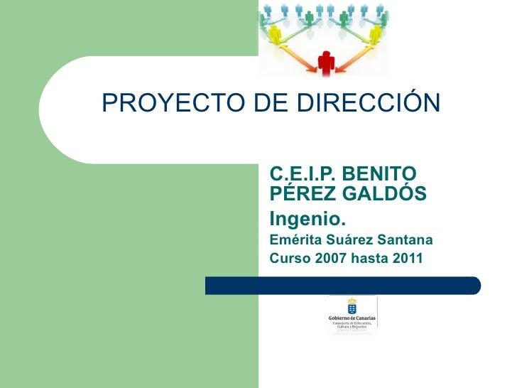 C.E.I.P. BENITO PÉREZ GALDÓS Ingenio. Emérita Suárez Santana Curso 2007 hasta 2011 PROYECTO DE DIRECCIÓN
