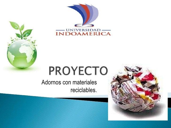 PROYECTO<br />Adornos con materiales reciclables.<br />
