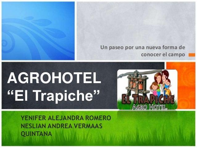"""Un paseo por una nueva forma de conocer el campo AGROHOTEL """"El Trapiche"""" YENIFER ALEJANDRA ROMERO NESLIAN ANDREA VERMAAS Q..."""