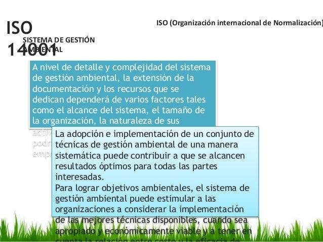 ISO 14001 SISTEMA DE GESTIÓN AMBIENTAL ISO (Organización internacional de Normalización) A nivel de detalle y complejidad ...