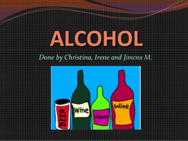 ALCOHOLALCOHOL Done by Christina, Irene and Jimena M.