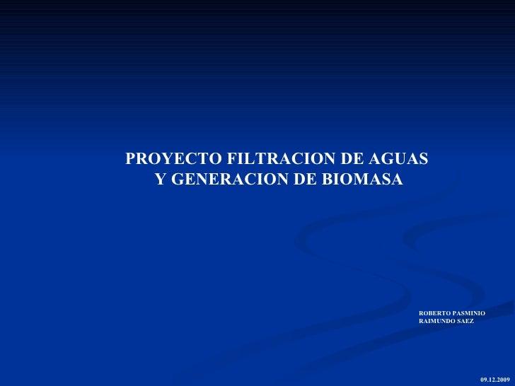 PROYECTO FILTRACION DE AGUAS  Y GENERACION DE BIOMASA <ul><ul><li>ROBERTO PASMINIO </li></ul></ul><ul><ul><li>RAIMUNDO SAE...