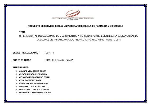 PROYECTO DE SERVICIO SOCIAL UNIVERSITARIO ESCUELA DE FARMACIA Y BIOQUIMICA TEMA: ORIENTACIÓN AL USO ADECUADO DE MEDICAMENT...