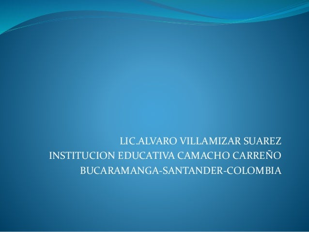 LIC.ALVARO VILLAMIZAR SUAREZ  INSTITUCION EDUCATIVA CAMACHO CARREÑO  BUCARAMANGA-SANTANDER-COLOMBIA