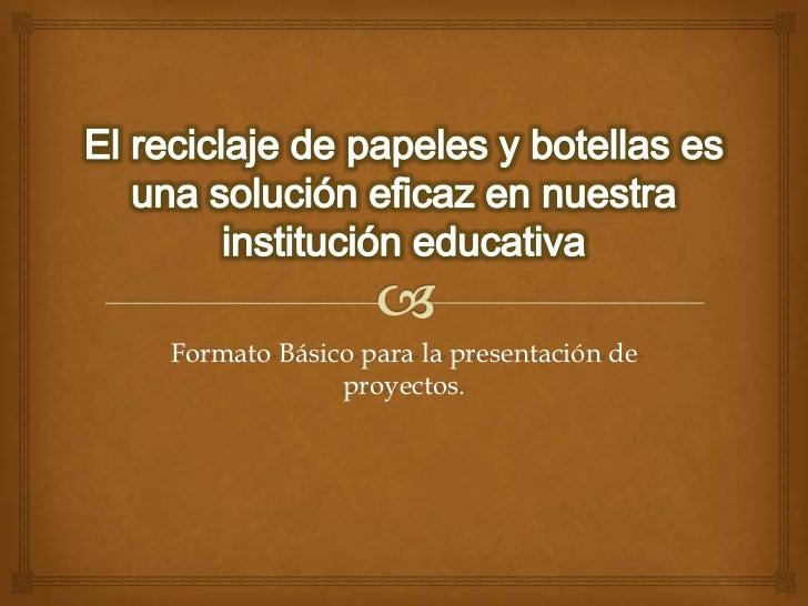 El reciclaje de papeles y botellas es una solución eficaz en nuestra institución educativa<br />Formato Básico para la pre...