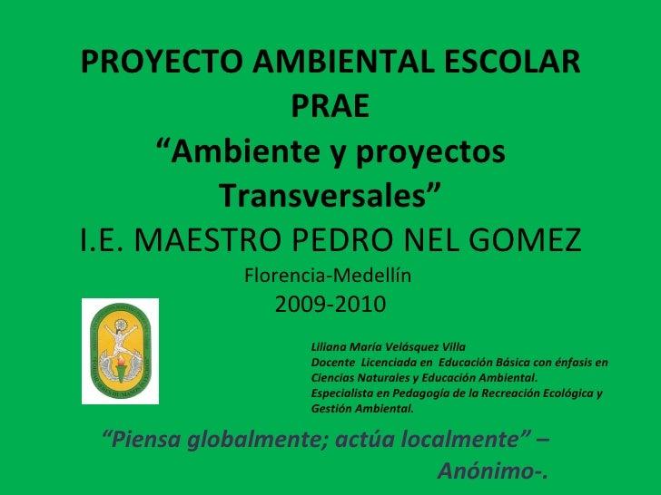 """PROYECTO AMBIENTAL ESCOLAR PRAE """"Ambiente y proyectos Transversales"""" I.E. MAESTRO PEDRO NEL GOMEZ Florencia -Medellín  200..."""
