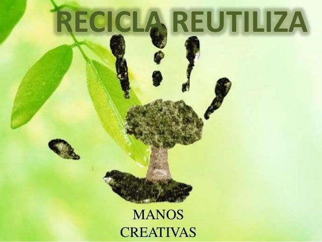 RECICLA REUTILIZA  MANOS  CREATIVAS