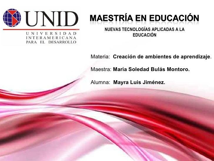 Materia:  Creación de ambientes de aprendizaje . Maestra:  María Soledad Bulás Montoro. Alumna:   Mayra Luis Jiménez. NUEV...