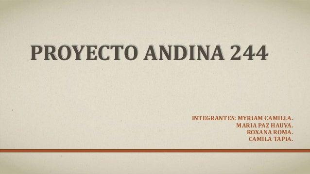 PROYECTO ANDINA 244 INTEGRANTES: MYRIAM CAMILLA. MARIA PAZ HAUVA. ROXANA ROMA. CAMILA TAPIA.