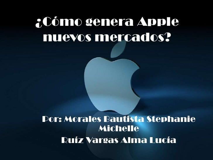 ¿Cómo genera Apple nuevos mercados?<br />Por: Morales Bautista Stephanie Michelle<br />Ruíz Vargas Alma Lucía <br />