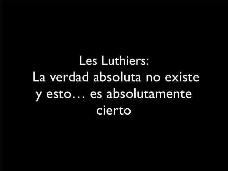 Les Luthiers: La verdad absoluta no existe y esto… es absolutamente           cierto