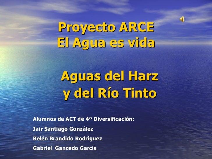 Proyecto ARCE El Agua es vida Aguas del Harz y del Río Tinto Alumnos de ACT de 4º Diversificación: Jair Santiago González ...