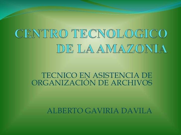 CENTRO TECNOLOGICO DE LA AMAZONIA<br />TECNICO EN ASISTENCIA DE ORGANIZACIÓN DE ARCHIVOS<br />ALBERTO GAVIRIA DAVILA<br />