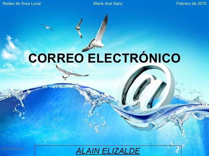 ALAIN ELIZALDE CORREO ELECTRÓNICO Redes de Área Local Febrero de 2010 Maria Ana Sanz