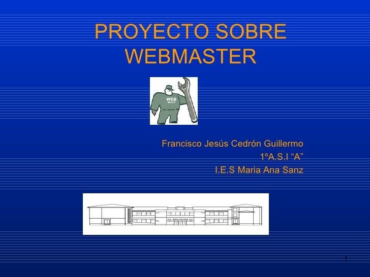 """PROYECTO SOBRE WEBMASTER Francisco Jesús Cedrón Guillermo 1ºA.S.I """"A"""" I.E.S Maria Ana Sanz"""