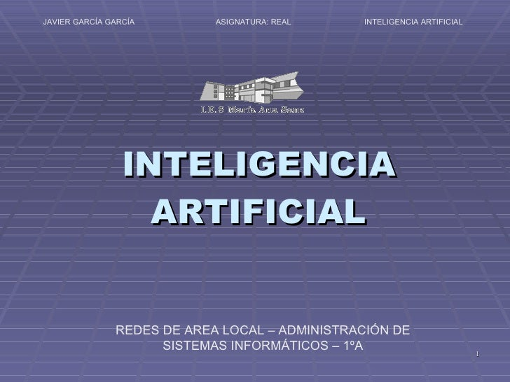 INTELIGENCIA ARTIFICIAL INTELIGENCIA ARTIFICIAL ASIGNATURA: REAL JAVIER GARCÍA GARCÍA REDES DE AREA LOCAL – ADMINISTRACIÓN...