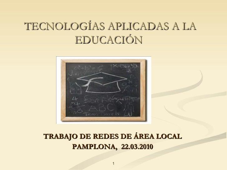 TECNOLOGÍAS APLICADAS A LA EDUCACIÓN   TRABAJO DE REDES DE ÁREA LOCAL PAMPLONA,  22.03.2010 1
