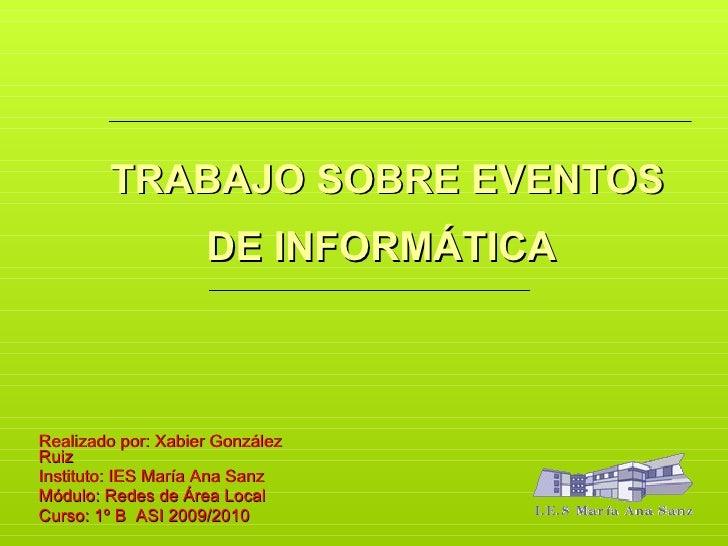 TRABAJO SOBRE EVENTOS DE INFORMÁTICA   Realizado por: Xabier González Ruiz Instituto: IES María Ana Sanz Módulo: Redes de ...