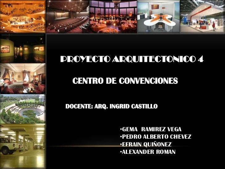 PROYECTO ARQUITECTONICO 4<br />CENTRO DE CONVENCIONES<br />DOCENTE: ARQ. INGRID CASTILLO<br /><ul><li>GEMA  RAMIREZ VEGA
