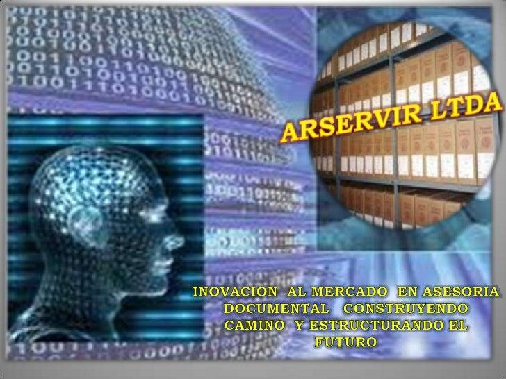 ARSERVIR LTDA<br />INOVACION  AL MERCADO  EN ASESORIA DOCUMENTAL   CONSTRUYENDO  CAMINO  Y ESTRUCTURANDO EL FUTURO <br />