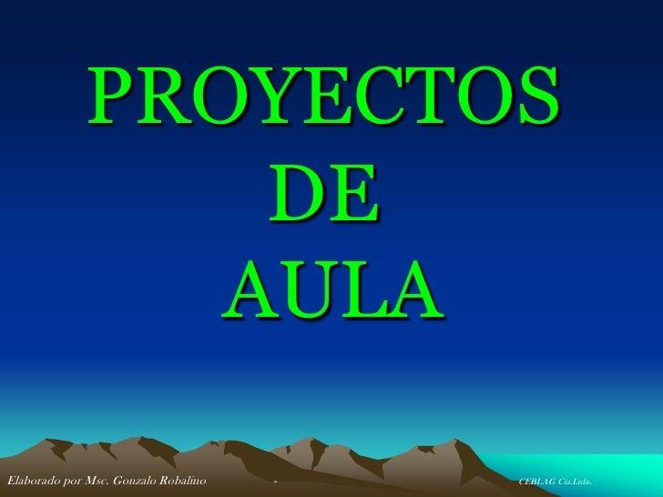 PROYECTOS                  DE                 AULA  Elaborado por Msc. Gonzalo Robalino   -   CEBLAG Cía.Ltda.