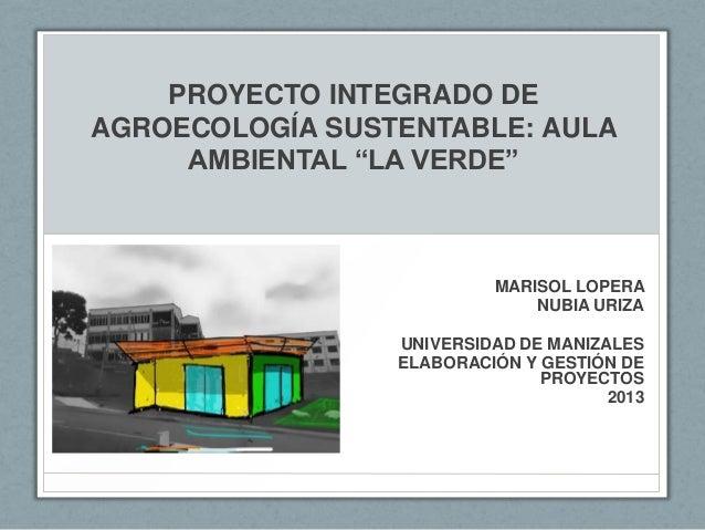 """PROYECTO INTEGRADO DE AGROECOLOGÍA SUSTENTABLE: AULA AMBIENTAL """"LA VERDE"""" MARISOL LOPERA NUBIA URIZA UNIVERSIDAD DE MANIZA..."""