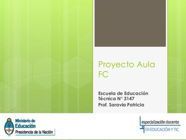 Proyecto Aula FC Escuela de Educación Técnica N° 3147 Prof. Saravia Patricia