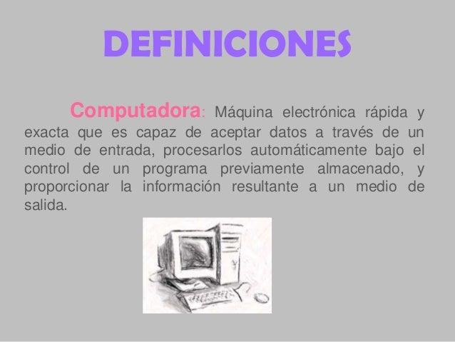 DEFINICIONES Computadora:  Máquina electrónica rápida y exacta que es capaz de aceptar datos a través de un medio de entra...