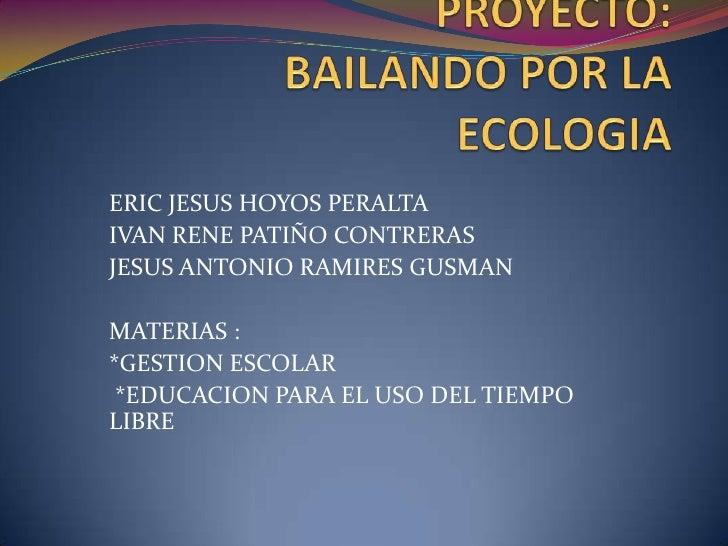 PROYECTO:BAILANDO POR LA     ECOLOGIA <br />ERIC JESUS HOYOS PERALTA <br />IVAN RENE PATIÑO CONTRERAS <br />JESUS ANTONIO ...